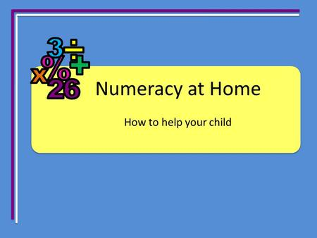 Numeracy at Home How to help your child. Have an understanding of: Numeracy Mental computation = setting your child up for success in life Mental computation.
