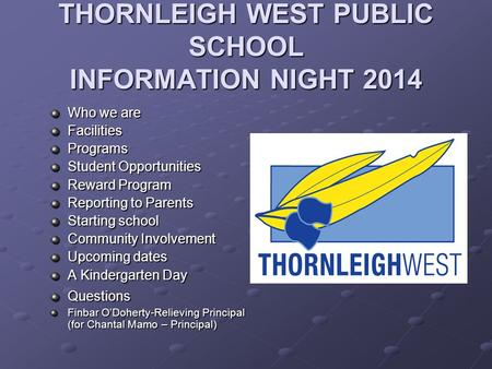 THORNLEIGH WEST PUBLIC SCHOOL INFORMATION NIGHT 2014 Who we are FacilitiesPrograms Student Opportunities Reward Program Reporting to Parents Starting school.