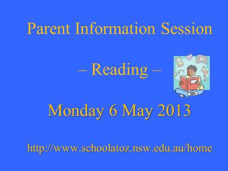 Monday 6 May 2013  Parent Information Session – Reading – Monday 6 May 2013