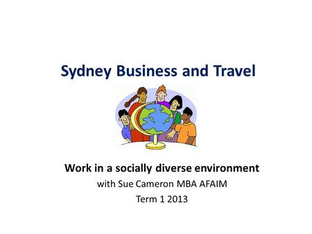 Sydney Business and Travel Academy Work in a socially diverse environment with Sue Cameron MBA AFAIM Term 1 2013.