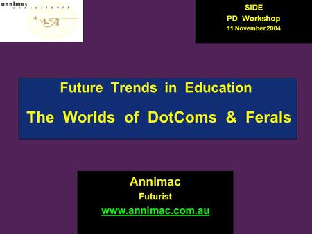 Future Trends in Education The Worlds of DotComs & Ferals Annimac Futurist www.annimac.com.au SIDE PD Workshop 11 November 2004.