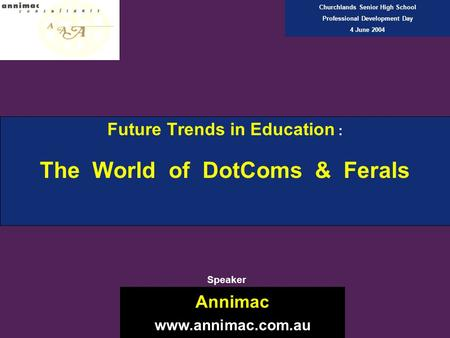 Future Trends in Education : The World of DotComs & Ferals Annimac www.annimac.com.au Churchlands Senior High School Professional Development Day 4 June.