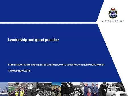 Leadership and good practice Presentation to the International Conference on Law Enforcement & Public Health 13 November 2012.