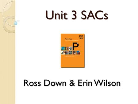 Unit 3 SACs Ross Down & Erin Wilson. Administering School Assessed Coursework in the new Units 3 & 4 Psychology Study Design. What has to be done?
