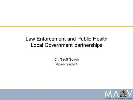 Law Enforcement and Public Health Local Government partnerships Cr. Geoff Gough Vice-President.