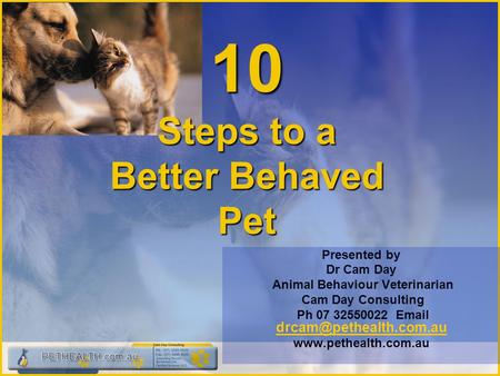 10 Steps to a Better Behaved Pet Presented by Dr Cam Day Animal Behaviour Veterinarian Cam Day Consulting Ph 07 32550022