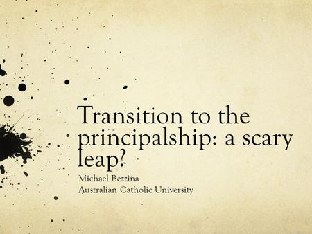Transition to the principalship: a scary leap? Michael Bezzina Australian Catholic University.