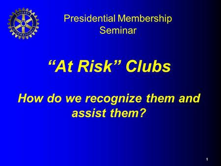 "1 ""At Risk"" Clubs How do we recognize them and assist them? Presidential Membership Seminar."