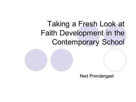 Taking a Fresh Look at Faith Development in the Contemporary School Ned Prendergast.