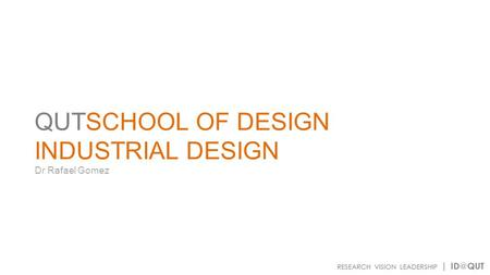 QUTSCHOOL OF DESIGN INDUSTRIAL DESIGN Dr Rafael Gomez.