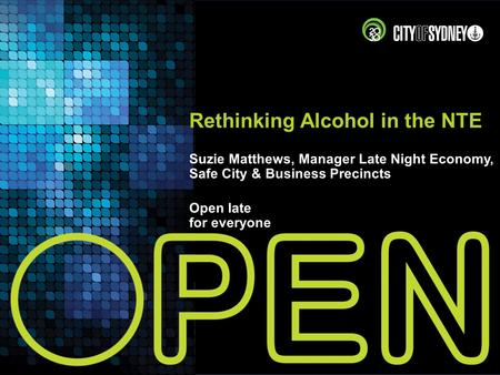 Rethinking Alcohol in the NTE Suzie Matthews, Manager Late Night Economy, Safe City & Business Precincts Open late for everyone.