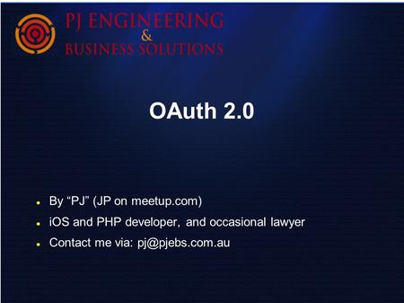 "OAuth 2.0 By ""PJ"" (JP on meetup.com) iOS and PHP developer, and occasional lawyer Contact me via:"