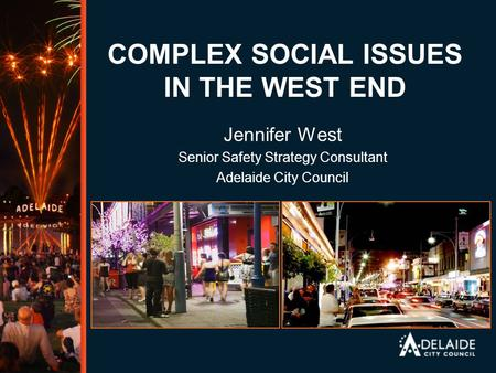 COMPLEX SOCIAL ISSUES IN THE WEST END Jennifer West Senior Safety Strategy Consultant Adelaide City Council.