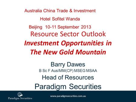 Www.paradigmsecurities.com.au Barry Dawes B Sc F AusIMM(CP) MSEG MSAA Head of Resources Paradigm Securities Resource Sector Outlook Investment Opportunities.