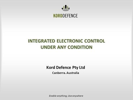 INTEGRATED ELECTRONIC CONTROL UNDER ANY CONDITION Kord Defence Pty Ltd Canberra. Australia Enable anything, Use anywhere.