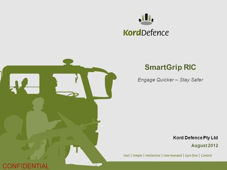SmartGrip RIC Engage Quicker – Stay Safer Kord Defence Pty Ltd August 2012 CONFIDENTIAL.