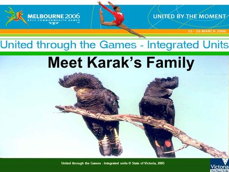 United through the Games - Integrated units © State of Victoria, 2005 Meet Karak's Family.