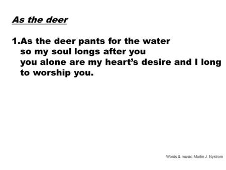 As the deer 1.As the deer pants for the water so my soul longs after you you alone are my heart's desire and I long to worship you. Words & music: Martin.