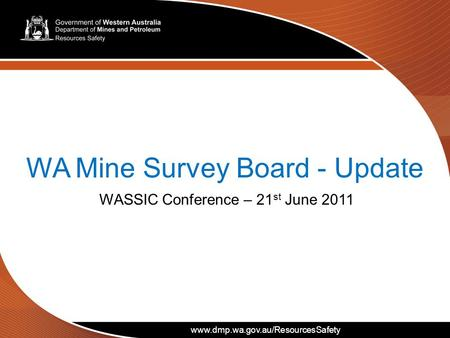 Www.dmp.wa.gov.au/ResourcesSafety WA Mine Survey Board - Update WASSIC Conference – 21 st June 2011 www.dmp.wa.gov.au/ResourcesSafety.