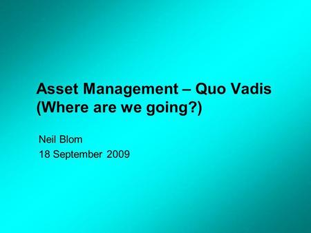 Asset Management – Quo Vadis (Where are we going?) Neil Blom 18 September 2009.