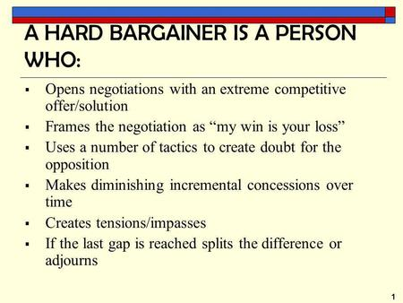"1 A HARD BARGAINER IS A PERSON WHO:  Opens negotiations with an extreme competitive offer/solution  Frames the negotiation as ""my win is your loss"" "