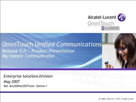 All rights reserved © 2007, Alcatel-Lucent OmniTouch Unified Communications Release 5.0 - Product Presentation My Instant Communicator Enterprise Solutions.
