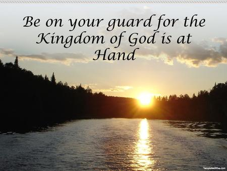 Be on your guard for the Kingdom of God is at Hand.