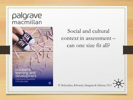 Social and cultural context in assessment – can one size fit all? © McLachlan, Edwards, Margrain & McLean 2013.