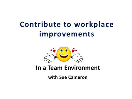 Contribute to workplace improvements In a Team Environment with Sue Cameron.