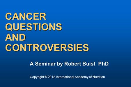 CANCER QUESTIONS AND CONTROVERSIES A Seminar by Robert Buist PhD Copyright © 2012 International Academy of Nutrition.