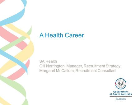 A Health Career SA Health Gill Norrington, Manager, Recruitment Strategy Margaret McCallum, Recruitment Consultant.