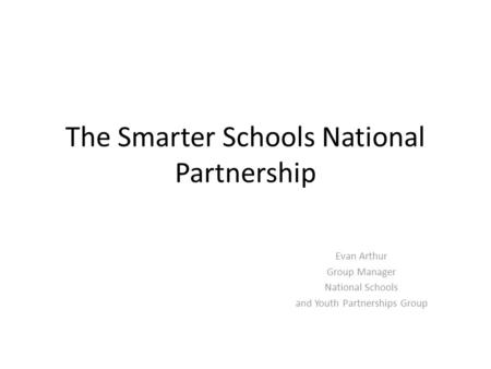 The Smarter Schools National Partnership Evan Arthur Group Manager National Schools and Youth Partnerships Group.