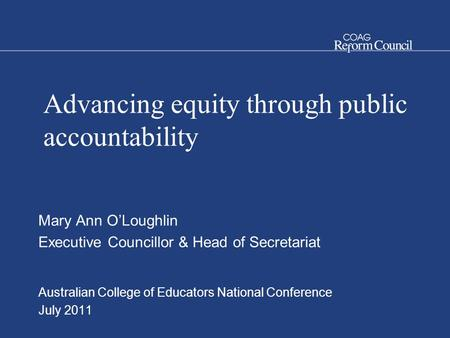 Advancing equity through public accountability Mary Ann O'Loughlin Executive Councillor & Head of Secretariat Australian College of Educators National.