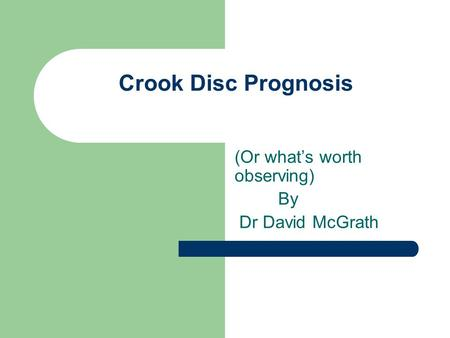 Crook Disc Prognosis (Or what's worth observing) By Dr David McGrath.