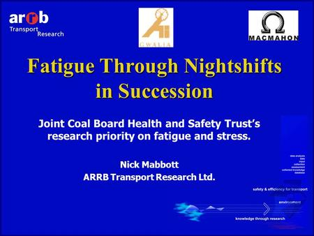 Fatigue Through Nightshifts in Succession Joint Coal Board Health and Safety Trust's research priority on fatigue and stress. Nick Mabbott ARRB Transport.