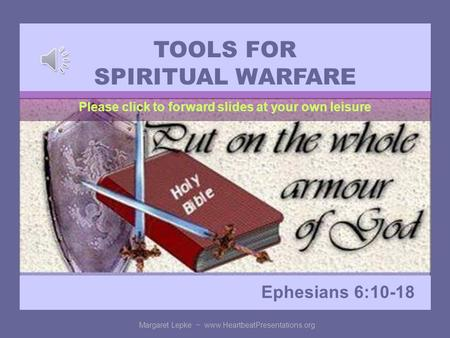 TOOLS FOR SPIRITUAL WARFARE Ephesians 6:10-18 Margaret Lepke ~ www.HeartbeatPresentations.org Please click to forward slides at your own leisure.