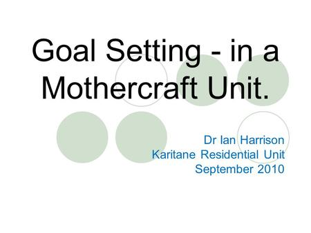 Goal Setting - in a Mothercraft Unit. Dr Ian Harrison Karitane Residential Unit September 2010.