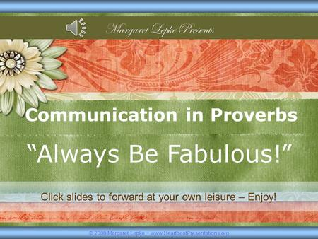 "Communication in Proverbs ""Always Be Fabulous!"" © 2008 Margaret Lepke ~ www.HeartbeatPresentations.org Margaret Lepke Presents Click slides to forward."