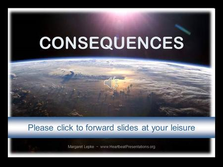 CONSEQUENCES Margaret Lepke ~ www.HeartbeatPresentations.org Please click to forward slides at your leisure.