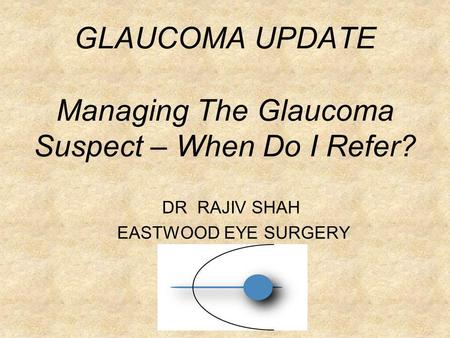 GLAUCOMA UPDATE Managing The Glaucoma Suspect – When Do I Refer? DR RAJIV SHAH EASTWOOD EYE SURGERY.