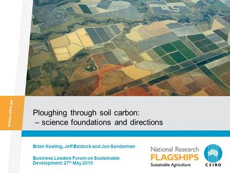 Ploughing through soil carbon: – science foundations and directions Brian Keating, Jeff Baldock and Jon Sanderman Business Leaders Forum on Sustainable.