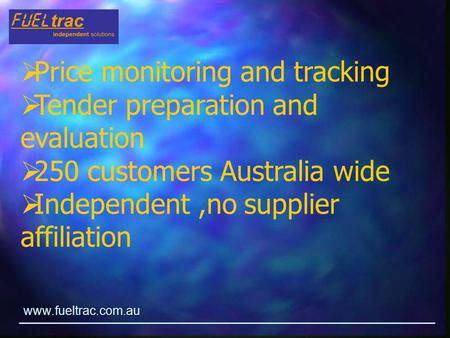 Www.fueltrac.com.au  Price monitoring and tracking  Tender preparation and evaluation  250 customers Australia wide  Independent,no supplier affiliation.