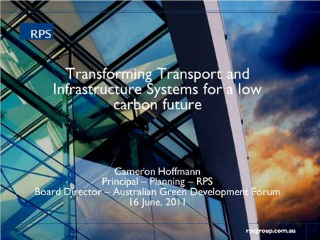Rpsgroup.com.au Transforming Transport and Infrastructure Systems for a low carbon future Cameron Hoffmann Principal – Planning – RPS Board Director –
