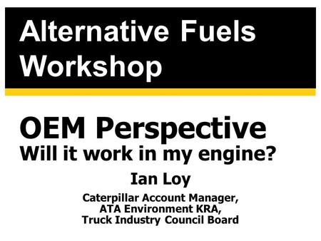 OEM Perspective Will it work in my engine? Ian Loy Caterpillar Account Manager, ATA Environment KRA, Truck Industry Council Board Alternative Fuels Workshop.