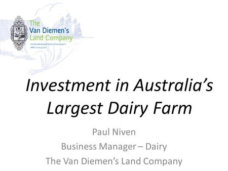Investment in Australia's Largest Dairy Farm Paul Niven Business Manager – Dairy The Van Diemen's Land Company.