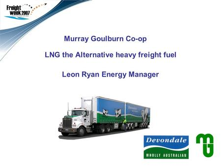 Murray Goulburn Co-op LNG the Alternative heavy freight fuel Leon Ryan Energy Manager Use this second field to add a subtitle and your name/title. Leave.