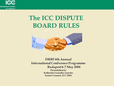 The ICC DISPUTE BOARD RULES DRBF 6th Annual International Conference Programme Budapest 6-7 May 2006 Presentation by Katherine González Arrocha Senior.