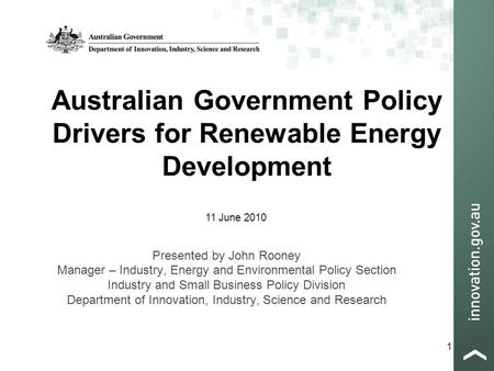 1 Australian Government Policy Drivers for Renewable Energy Development Presented by John Rooney Manager – Industry, Energy and Environmental Policy Section.