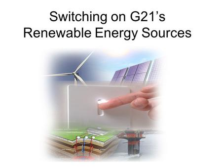 Switching on G21's Renewable Energy Sources. Group Details Brad Dickson, WorkXact Andrew Dowd, TAC Michael Dunn, RD & R Pty Ltd Richard Haby, Kings Australia.