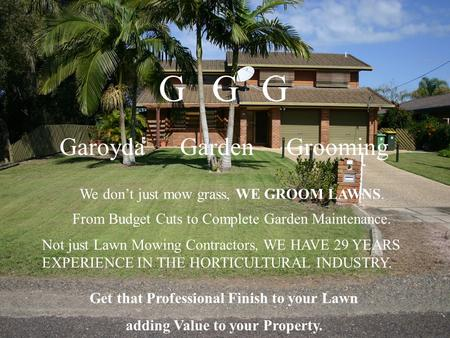 Get that Professional Finish to your Lawn adding Value to your Property. GGG Garoyda Garden Grooming We don't just mow grass, WE GROOM LAWNS. From Budget.